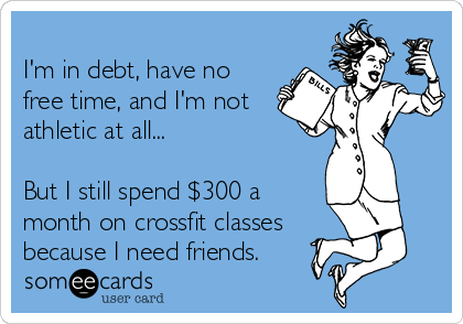 I'm in debt, have no free time, and I'm not athletic at all...  But I still spend $300 a month on crossfit classes because I need friends.