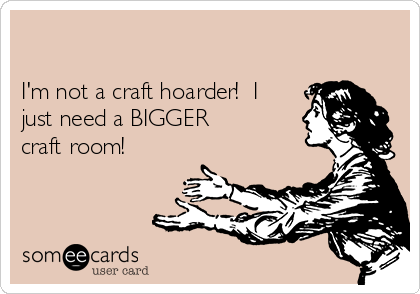 I'm not a craft hoarder!  I just need a BIGGER craft room!