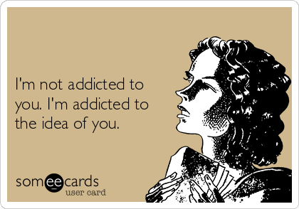 I'm not addicted to you. I'm addicted to the idea of you.