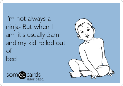 I'm not always a ninja- But when I am, it's usually 5am and my kid rolled out of bed.