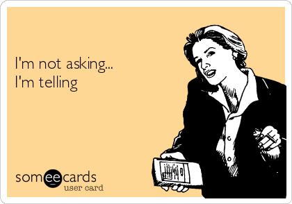I'm not asking... I'm telling