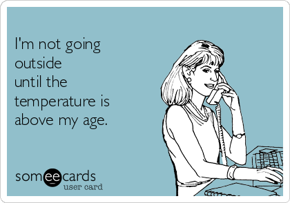 I'm not going outside until the temperature is above my age.