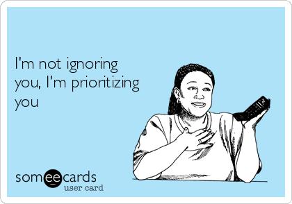 I'm not ignoring you, I'm prioritizing you