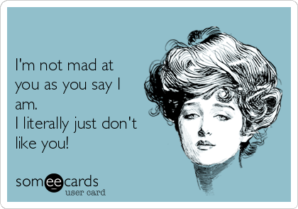 I'm not mad at you as you say I am. I literally just don't like you!