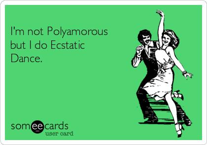 I'm not Polyamorous but I do Ecstatic Dance.