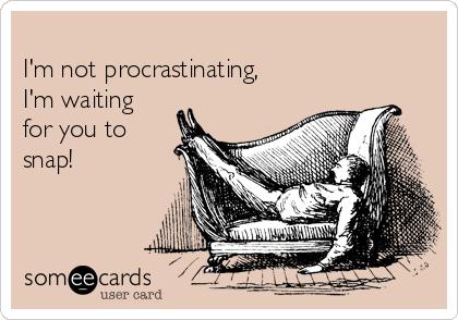 I'm not procrastinating, I'm waiting for you to snap!