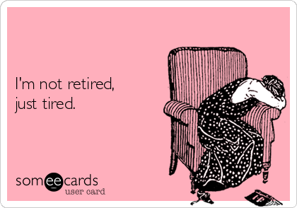 I'm not retired,  just tired.