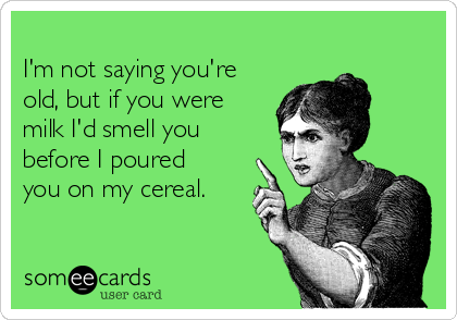 I'm not saying you're old, but if you were milk I'd smell you before I poured you on my cereal.