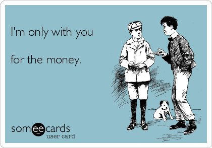 I'm only with you  for the money.
