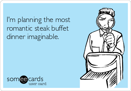 I'm planning the most romantic steak buffet dinner imaginable.