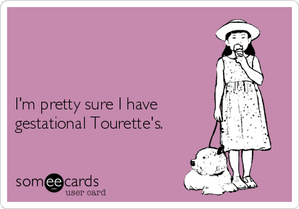 I'm pretty sure I have  gestational Tourette's.
