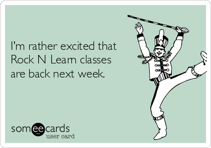 I'm rather excited that Rock N Learn classes are back next week.