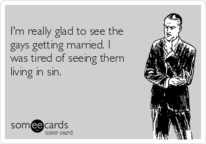 I'm really glad to see the gays getting married. I was tired of seeing them living in sin.