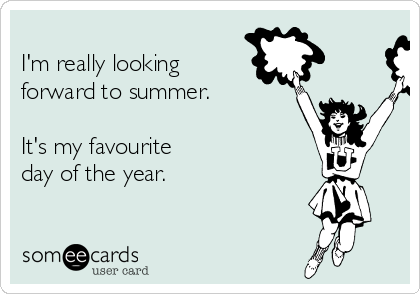 I'm really looking forward to summer.  It's my favourite  day of the year.