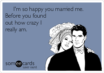 I'm so happy you married me. Before you found out how crazy I really am.