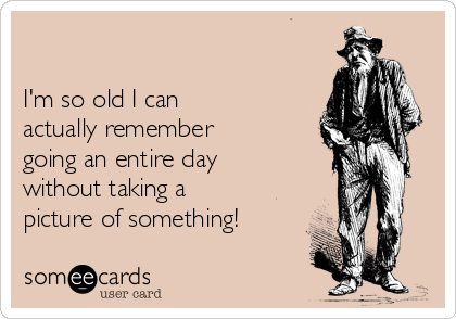 I'm so old I can actually remember going an entire day without taking a  picture of something!