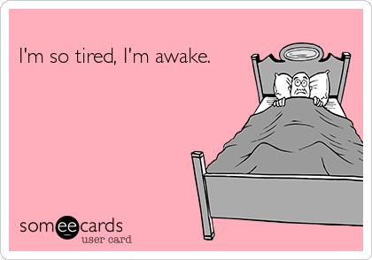 I'm so tired, I'm awake.