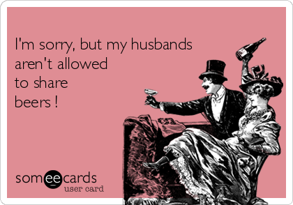I'm sorry, but my husbands aren't allowed to share  beers !