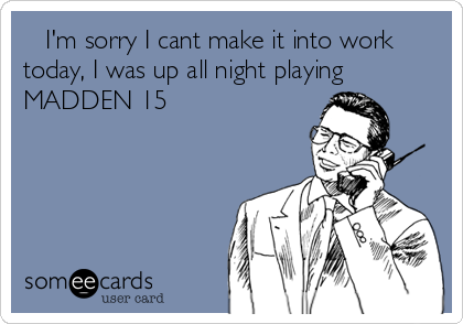 I'm sorry I cant make it into work today, I was up all night playing MADDEN 15