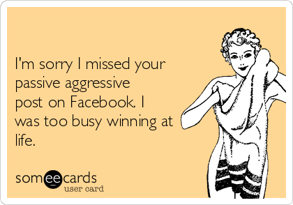 I'm sorry I missed your passive aggressive post on Facebook. I was too busy winning at life.