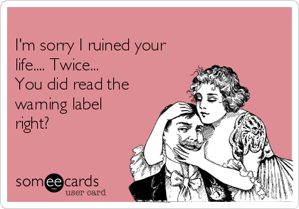 I'm sorry I ruined your life.... Twice... You did read the warning label right?