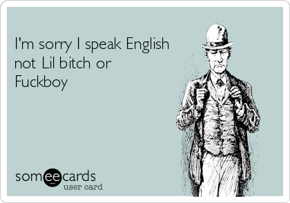 I'm sorry I speak English not Lil bitch or Fuckboy