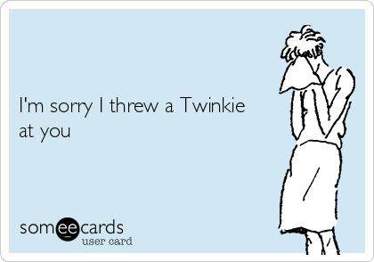 I'm sorry I threw a Twinkie at you