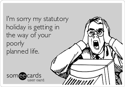 I'm sorry my statutory holiday is getting in the way of your poorly planned life.