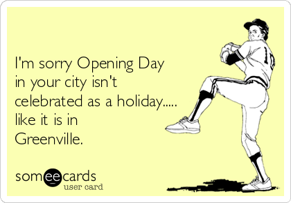 I'm sorry Opening Day in your city isn't celebrated as a holiday.....  like it is in Greenville.