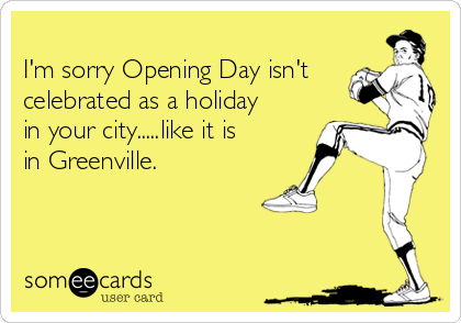 I'm sorry Opening Day isn't celebrated as a holiday in your city.....like it is in Greenville.