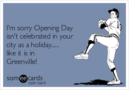 I'm sorry Opening Day isn't celebrated in your city as a holiday...... like it is in Greenville!