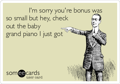I'm sorry you're bonus was so small but hey, check out the baby grand piano I just got