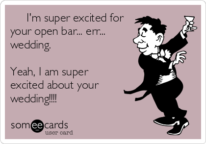 I'm super excited for your open bar... err... wedding.  Yeah, I am super excited about your wedding!!!!
