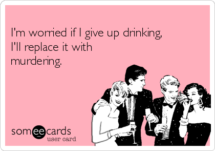 I'm worried if I give up drinking, I'll replace it with murdering.