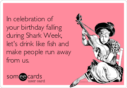 In celebration of your birthday falling during Shark Week, let's drink like fish and make people run away from us.