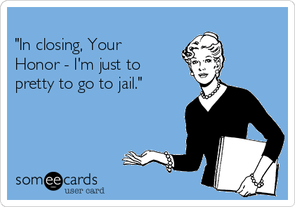 """""""In closing, Your Honor - I'm just to pretty to go to jail."""""""