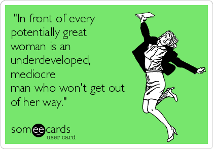 """""""In front of every potentially great woman is an underdeveloped, mediocre man who won't get out of her way."""""""