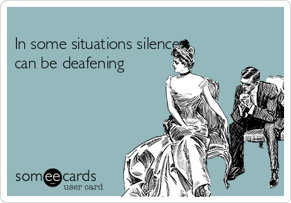 In some situations silence can be deafening
