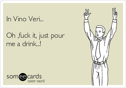 In Vino Veri...   Oh ,fuck it, just pour me a drink...!