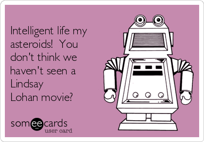 Intelligent life my asteroids!  You don't think we haven't seen a Lindsay Lohan movie?