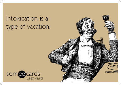 Intoxication is a  type of vacation.