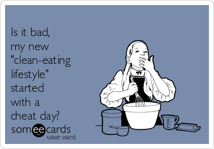 """Is it bad,  my new """"clean-eating lifestyle""""  started with a cheat day?"""