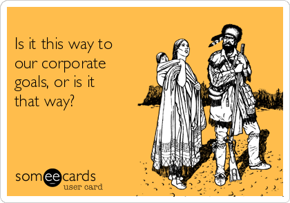 Is it this way to our corporate goals, or is it  that way?
