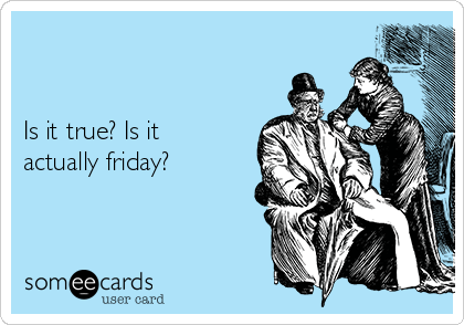 Is it true? Is it actually friday?