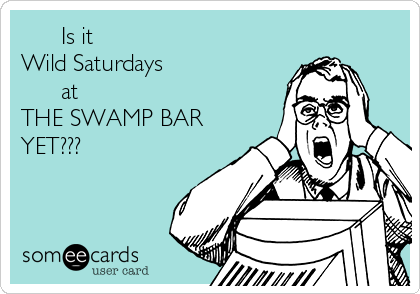Is it Wild Saturdays       at THE SWAMP BAR YET???