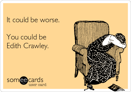 It could be worse.  You could be Edith Crawley.