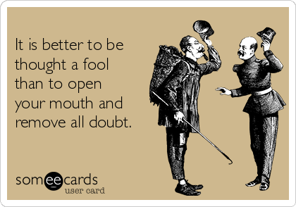 It is better to be thought a fool than to open your mouth and  remove all doubt.