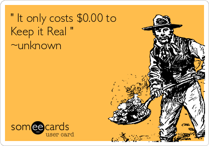 """ It only costs $0.00 to Keep it Real "" ~unknown"
