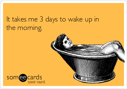 It takes me 3 days to wake up in the morning.
