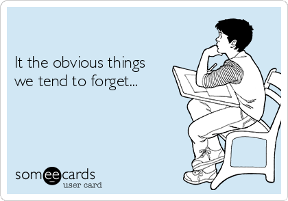 It the obvious things we tend to forget...